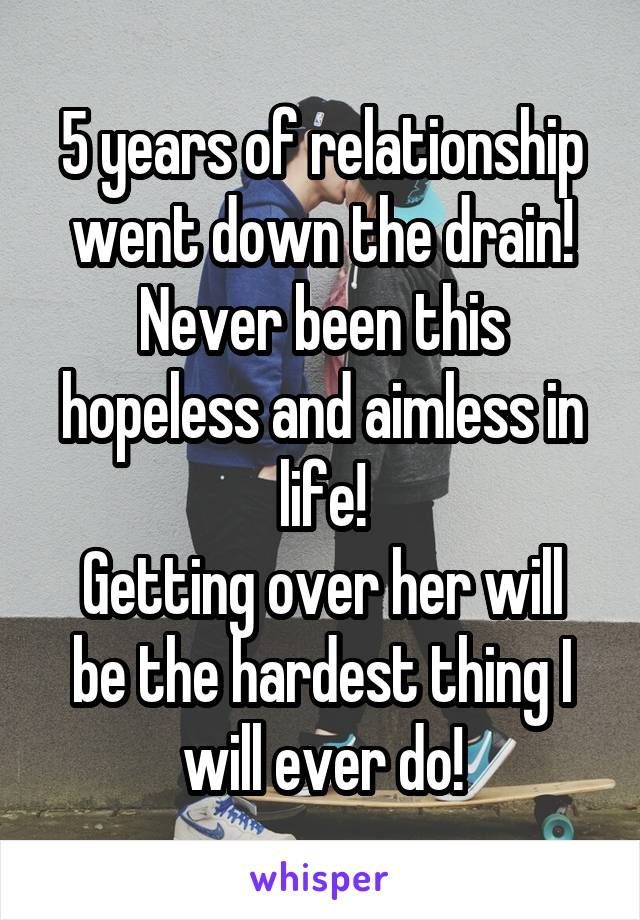 5 years of relationship went down the drain! Never been this hopeless and aimless in life! Getting over her will be the hardest thing I will ever do!