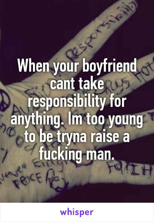 When your boyfriend cant take responsibility for anything. Im too young to be tryna raise a fucking man.