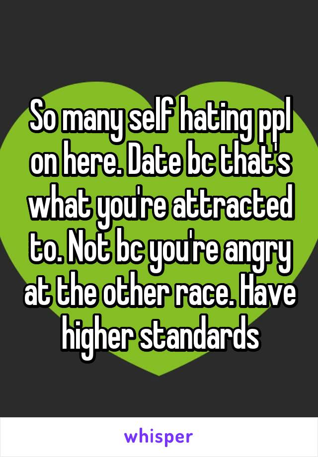So many self hating ppl on here. Date bc that's what you're attracted to. Not bc you're angry at the other race. Have higher standards