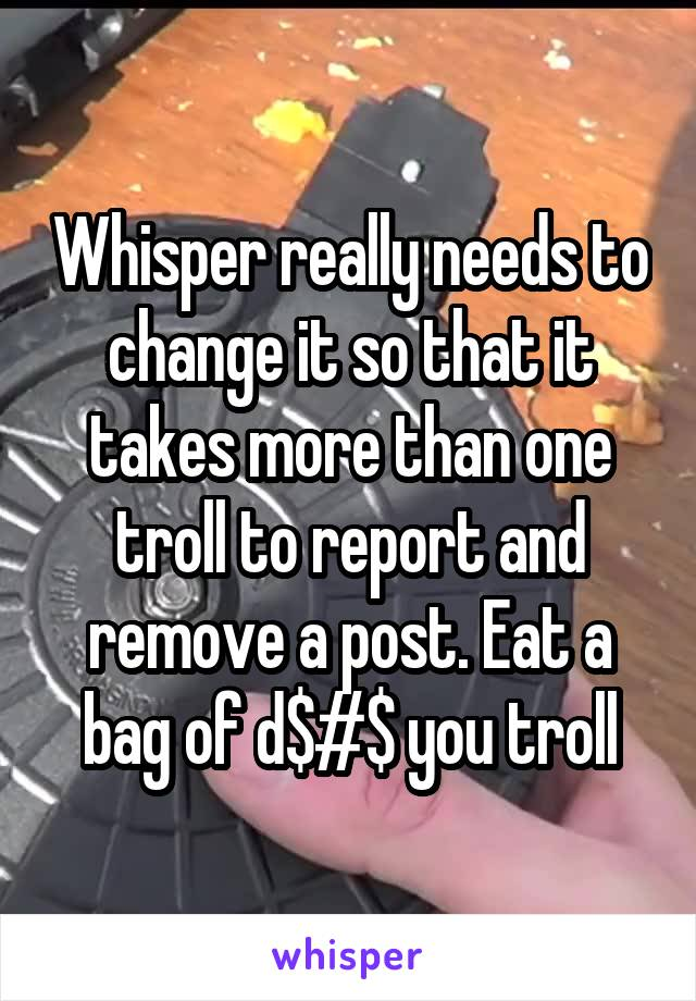 Whisper really needs to change it so that it takes more than one troll to report and remove a post. Eat a bag of d$#$ you troll