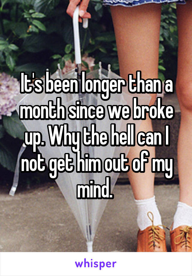 It's been longer than a month since we broke up. Why the hell can I not get him out of my mind.