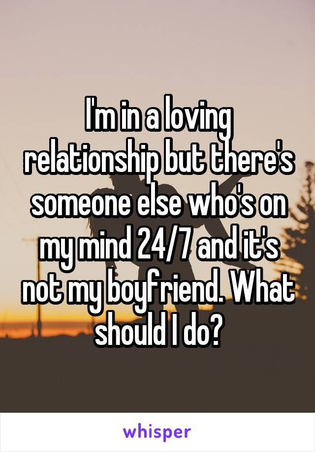 I'm in a loving relationship but there's someone else who's on my mind 24/7 and it's not my boyfriend. What should I do?