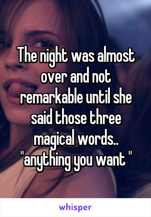 """The night was almost over and not remarkable until she said those three magical words.. """"anything you want """""""