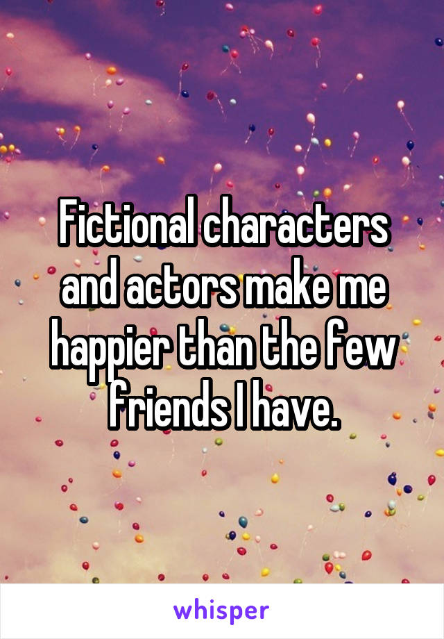 Fictional characters and actors make me happier than the few friends I have.