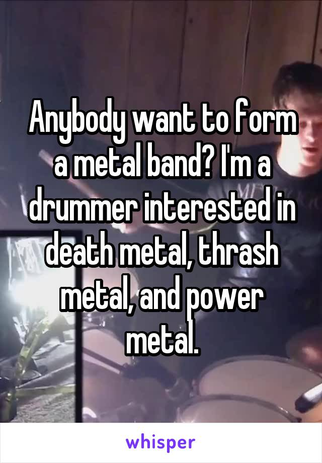 Anybody want to form a metal band? I'm a drummer interested in death metal, thrash metal, and power metal.