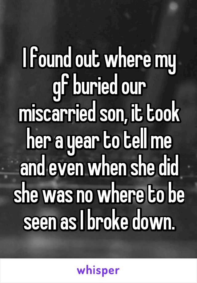I found out where my gf buried our miscarried son, it took her a year to tell me and even when she did she was no where to be seen as I broke down.