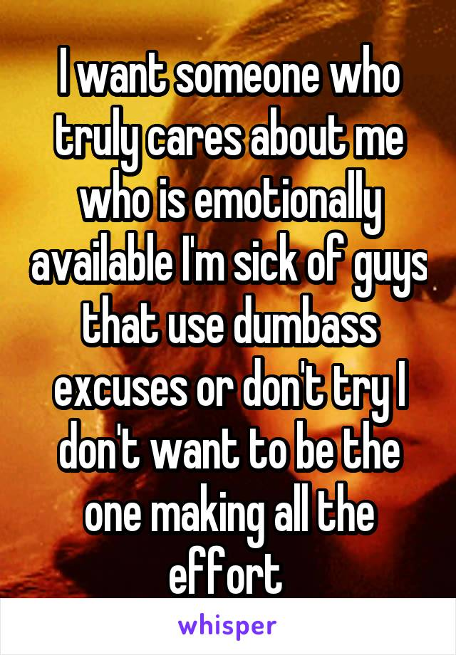 I want someone who truly cares about me who is emotionally available I'm sick of guys that use dumbass excuses or don't try I don't want to be the one making all the effort