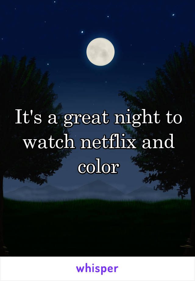 It's a great night to watch netflix and color