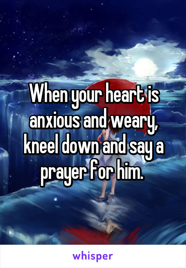 When your heart is anxious and weary, kneel down and say a prayer for him.
