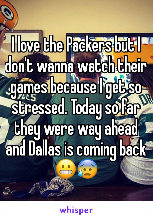 I love the Packers but I don't wanna watch their games because I get so stressed. Today so far they were way ahead and Dallas is coming back 😬😰