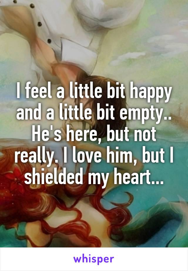 I feel a little bit happy and a little bit empty.. He's here, but not really. I love him, but I shielded my heart...