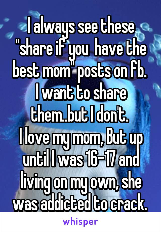 "I always see these ""share if you  have the best mom"" posts on fb.  I want to share them..but I don't.  I love my mom, But up until I was 16-17 and living on my own, she was addicted to crack."