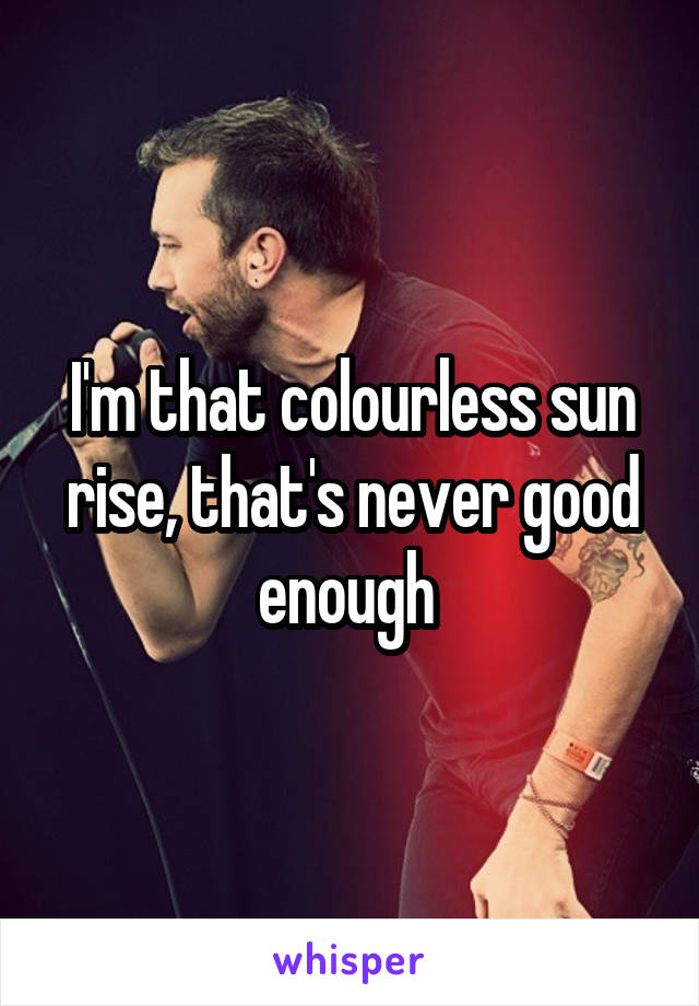 I'm that colourless sun rise, that's never good enough