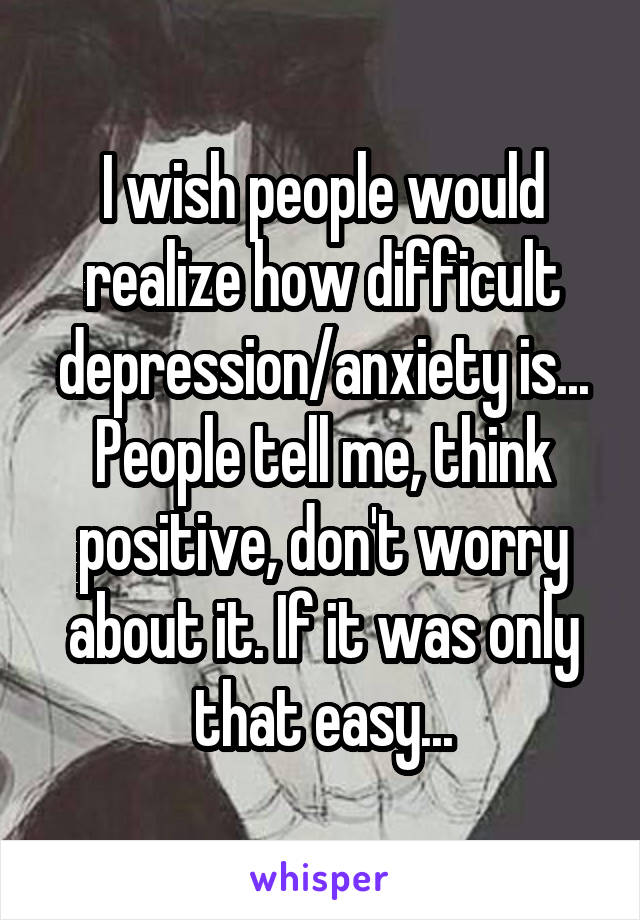 I wish people would realize how difficult depression/anxiety is... People tell me, think positive, don't worry about it. If it was only that easy...