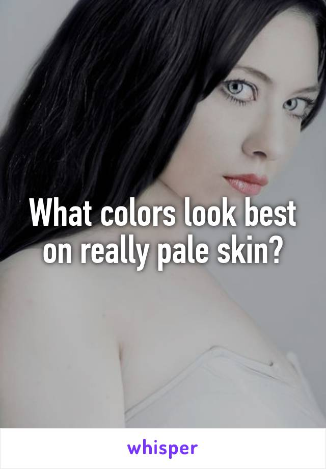 What colors look best on really pale skin?