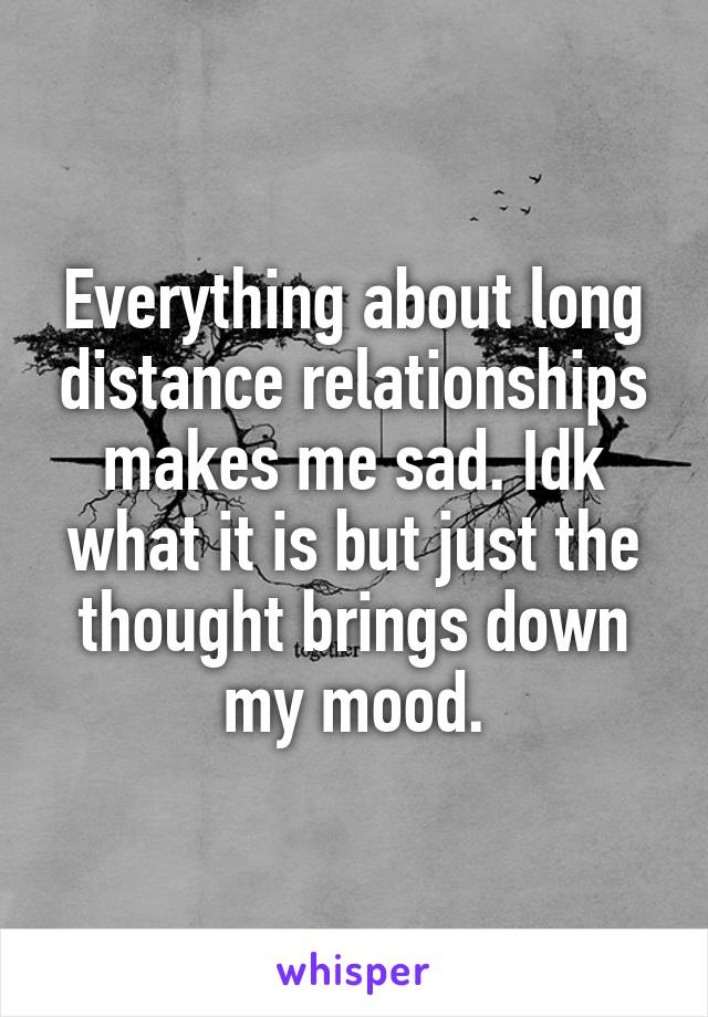 Everything about long distance relationships makes me sad. Idk what it is but just the thought brings down my mood.