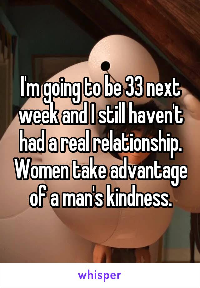 I'm going to be 33 next week and I still haven't had a real relationship. Women take advantage of a man's kindness.
