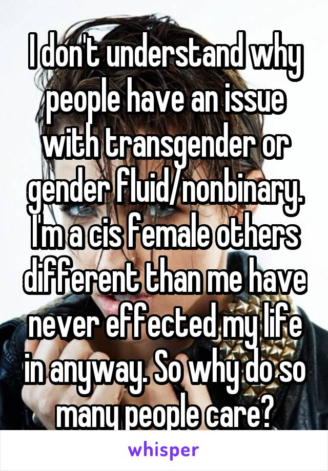 I don't understand why people have an issue with transgender or gender fluid/nonbinary. I'm a cis female others different than me have never effected my life in anyway. So why do so many people care?