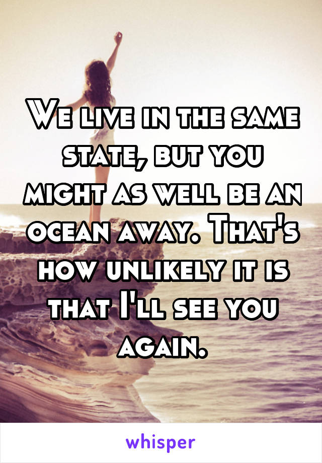 We live in the same state, but you might as well be an ocean away. That's how unlikely it is that I'll see you again.