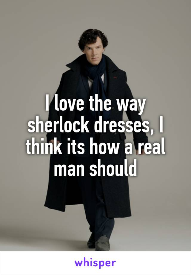 I love the way sherlock dresses, I think its how a real man should