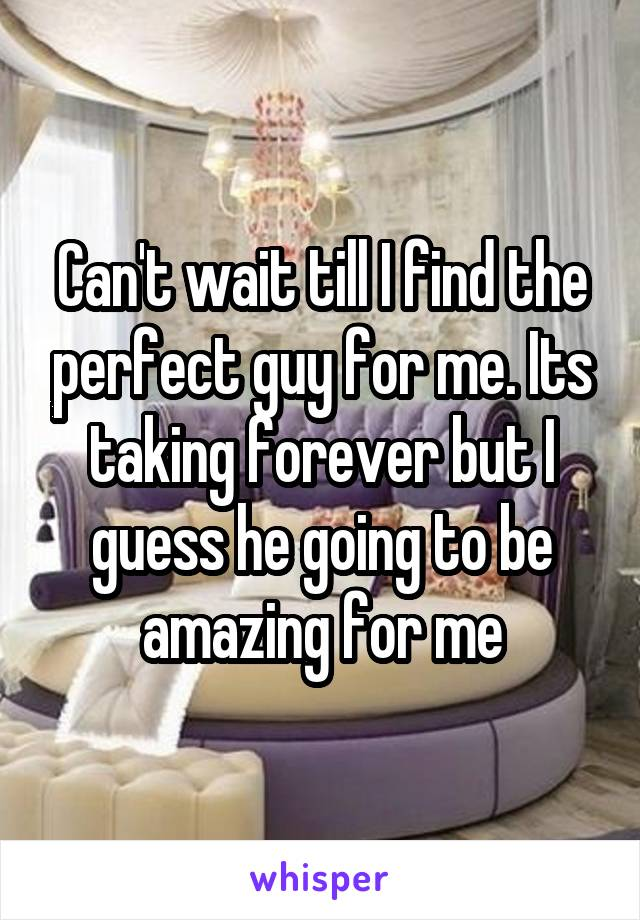Can't wait till I find the perfect guy for me. Its taking forever but I guess he going to be amazing for me