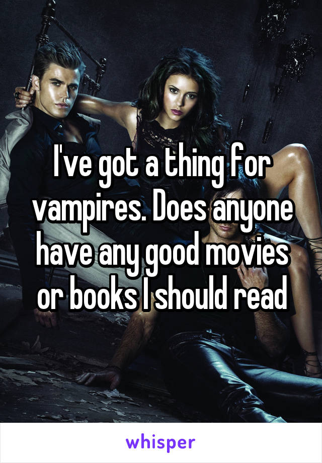I've got a thing for vampires. Does anyone have any good movies or books I should read