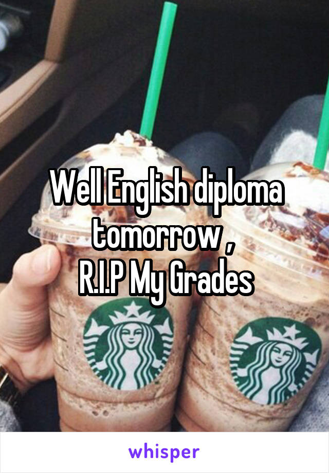 Well English diploma tomorrow ,  R.I.P My Grades