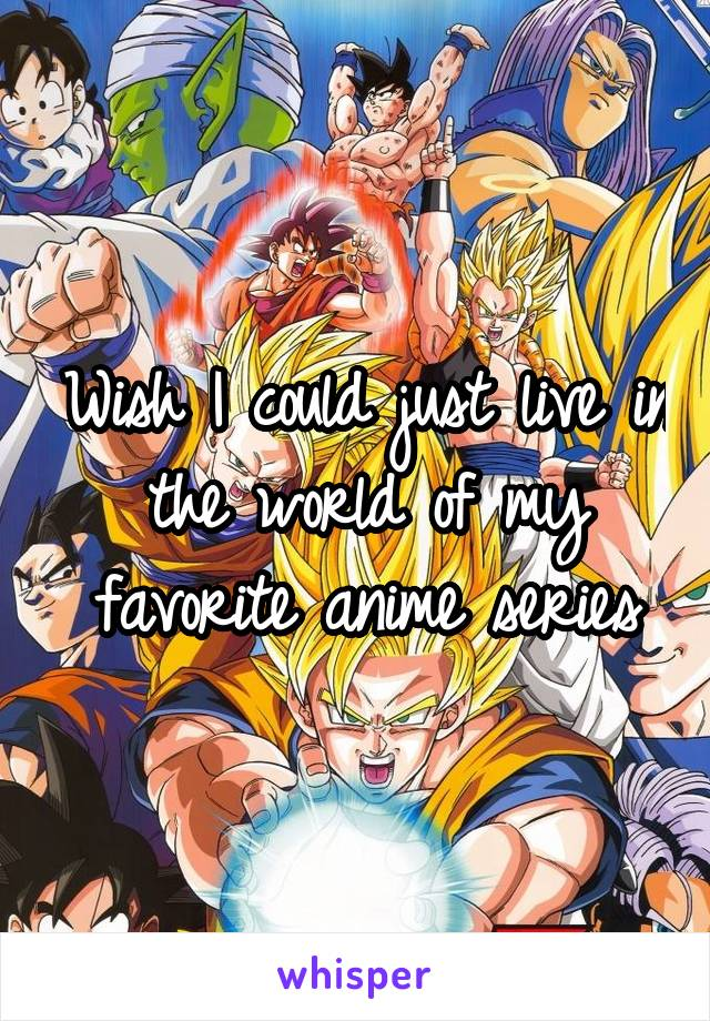 Wish I could just live in the world of my favorite anime series