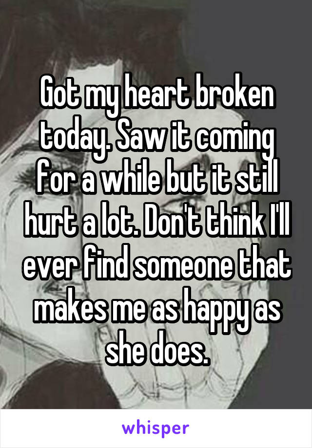 Got my heart broken today. Saw it coming for a while but it still hurt a lot. Don't think I'll ever find someone that makes me as happy as she does.