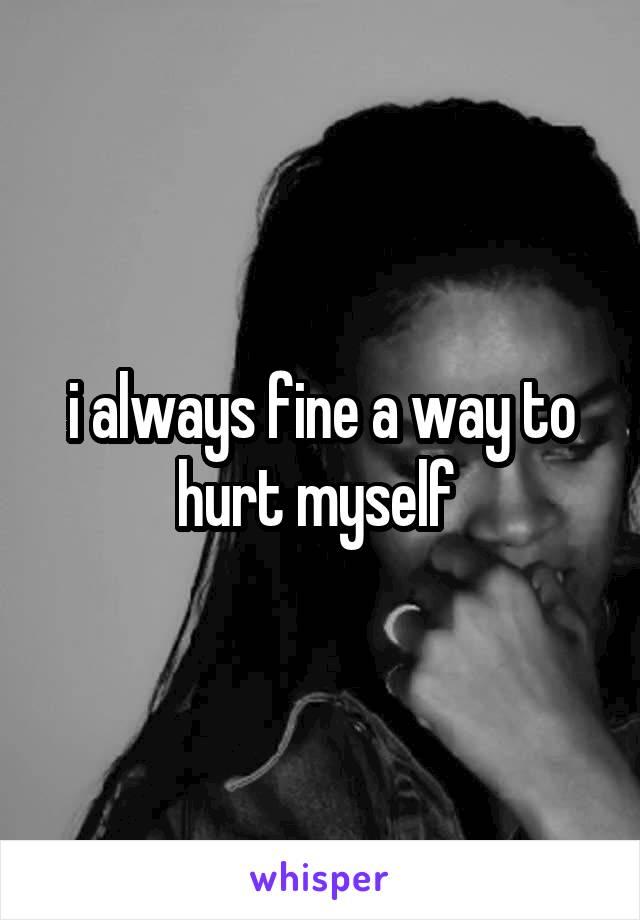 i always fine a way to hurt myself