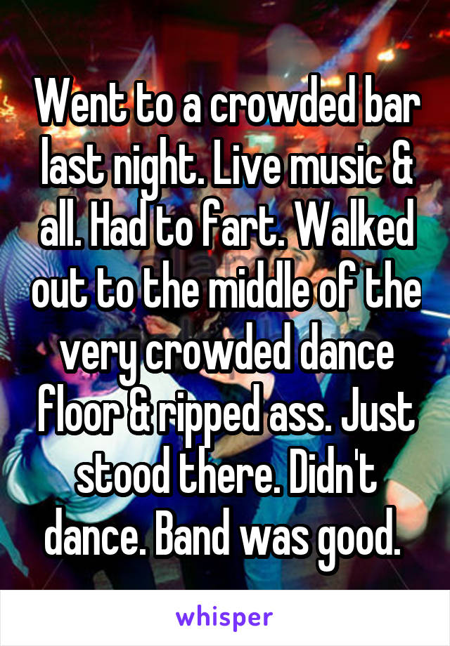 Went to a crowded bar last night. Live music & all. Had to fart. Walked out to the middle of the very crowded dance floor & ripped ass. Just stood there. Didn't dance. Band was good.
