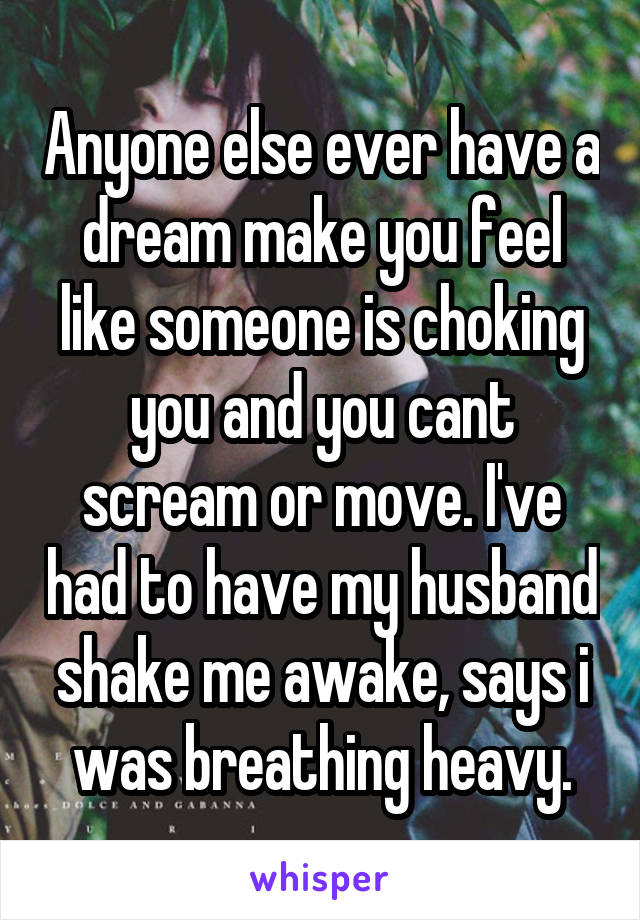 Anyone else ever have a dream make you feel like someone is choking you and you cant scream or move. I've had to have my husband shake me awake, says i was breathing heavy.
