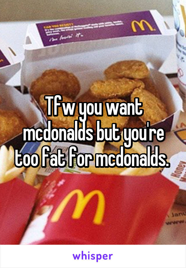 Tfw you want mcdonalds but you're too fat for mcdonalds.