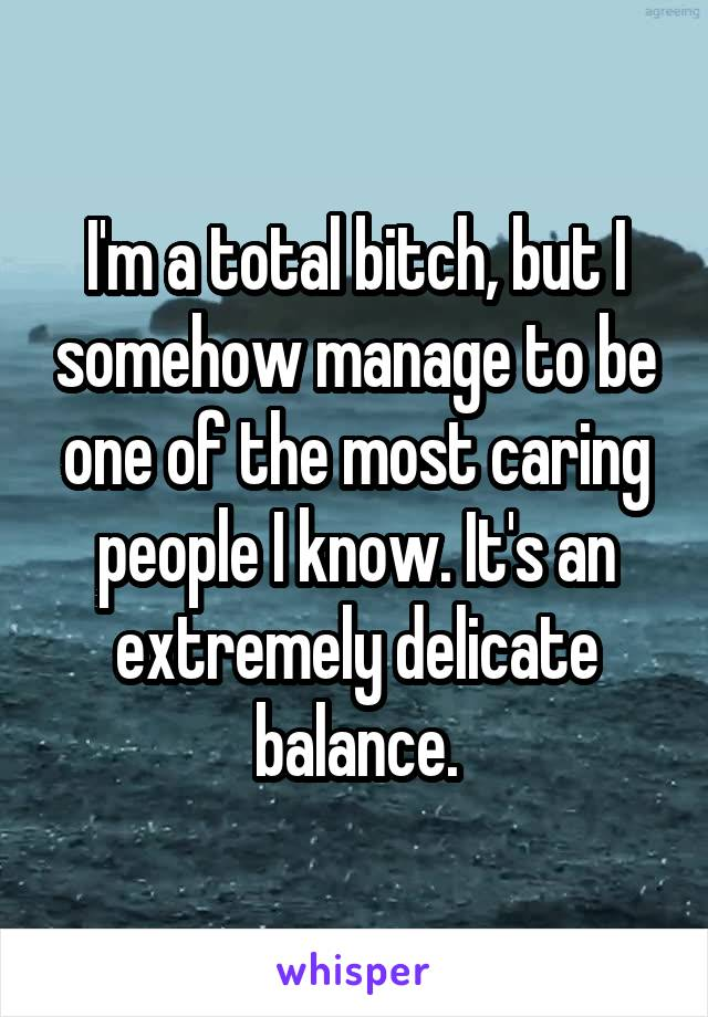 I'm a total bitch, but I somehow manage to be one of the most caring people I know. It's an extremely delicate balance.