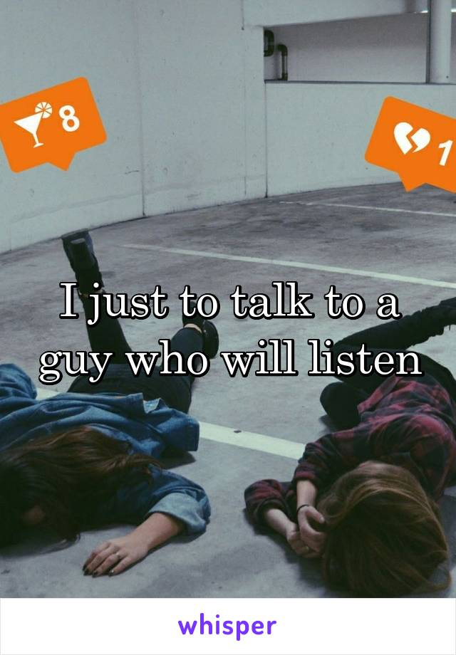 I just to talk to a guy who will listen