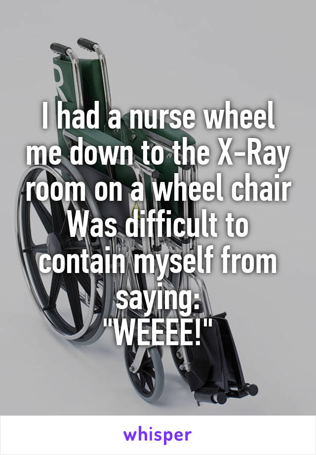 """I had a nurse wheel me down to the X-Ray room on a wheel chair Was difficult to contain myself from saying: """"WEEEE!"""""""