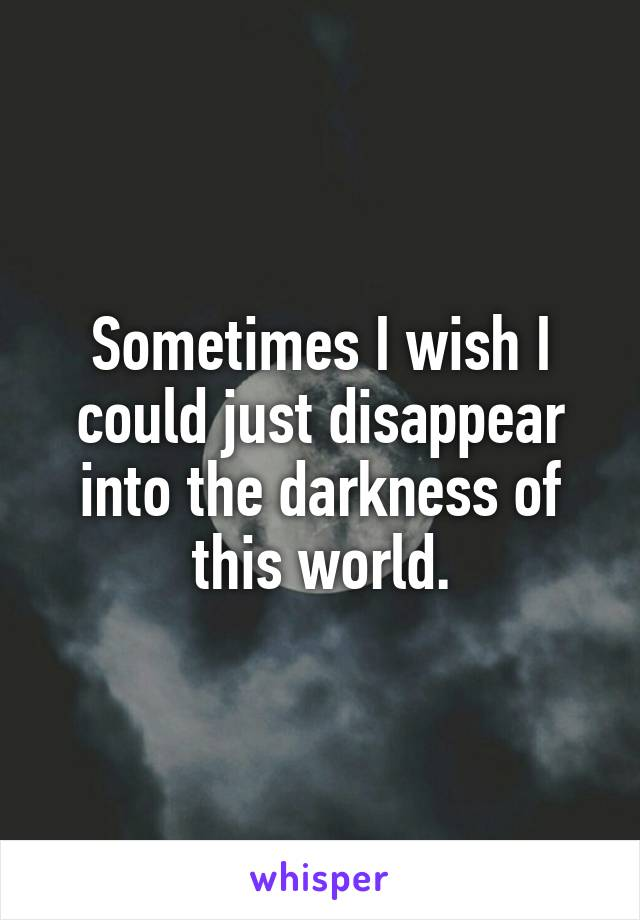 Sometimes I wish I could just disappear into the darkness of this world.