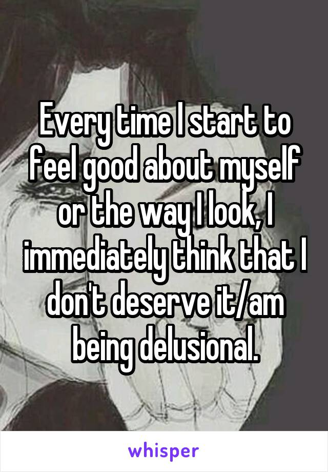 Every time I start to feel good about myself or the way I look, I immediately think that I don't deserve it/am being delusional.