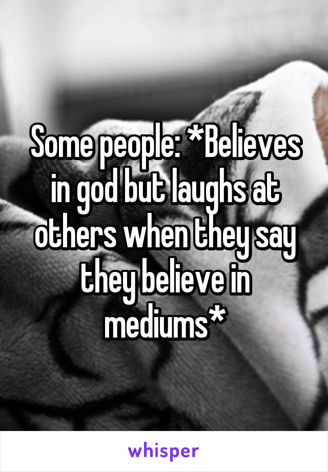 Some people: *Believes in god but laughs at others when they say they believe in mediums*