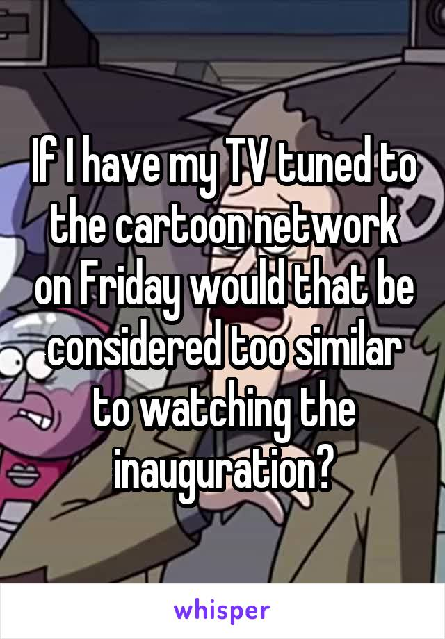 If I have my TV tuned to the cartoon network on Friday would that be considered too similar to watching the inauguration?
