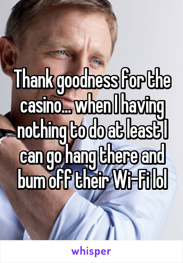 Thank goodness for the casino... when I having nothing to do at least I can go hang there and bum off their Wi-Fi lol