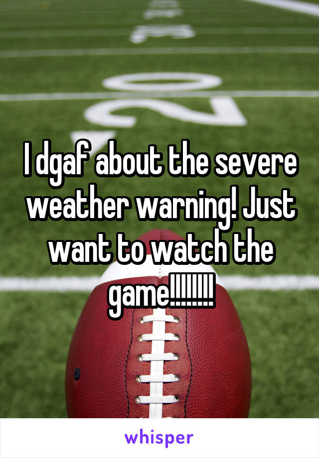 I dgaf about the severe weather warning! Just want to watch the game!!!!!!!!