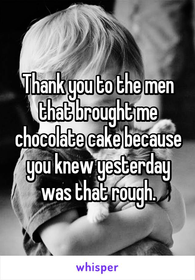 Thank you to the men that brought me chocolate cake because you knew yesterday was that rough.