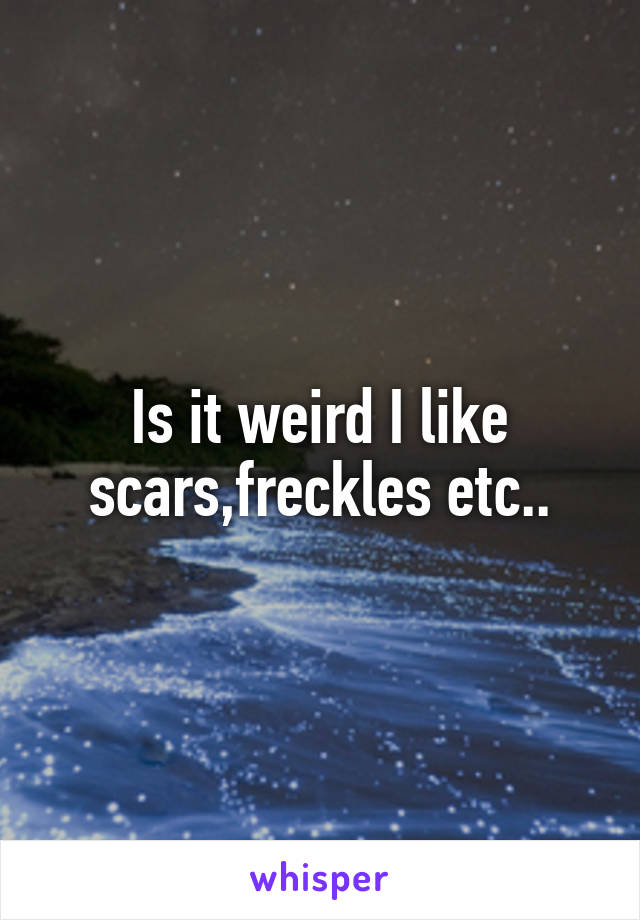 Is it weird I like scars,freckles etc..
