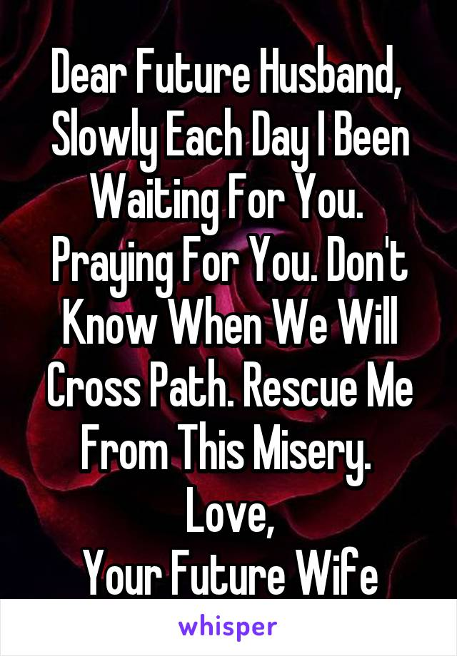 Dear Future Husband,  Slowly Each Day I Been Waiting For You.  Praying For You. Don't Know When We Will Cross Path. Rescue Me From This Misery.  Love, Your Future Wife