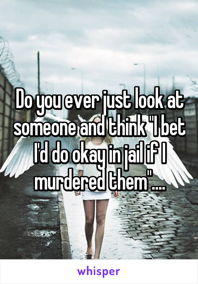 """Do you ever just look at someone and think """"I bet I'd do okay in jail if I murdered them""""...."""