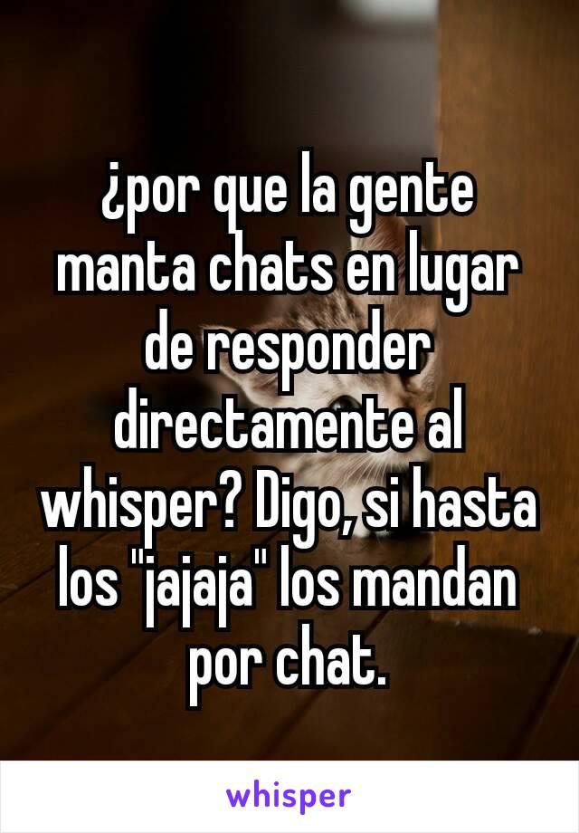 """¿por que la gente manta chats en lugar de responder directamente al whisper? Digo, si hasta los """"jajaja"""" los mandan por chat."""