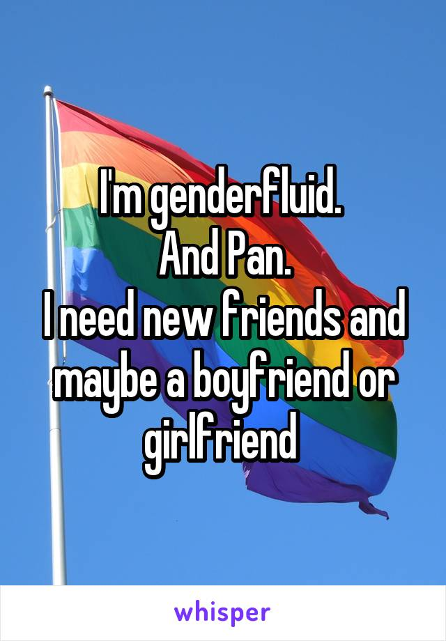 I'm genderfluid.  And Pan. I need new friends and maybe a boyfriend or girlfriend