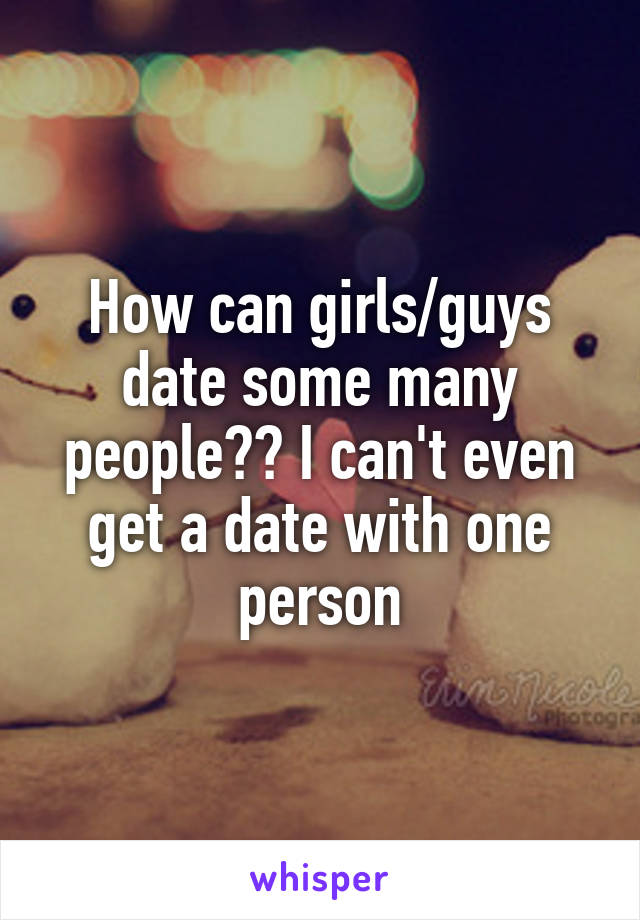 How can girls/guys date some many people?? I can't even get a date with one person