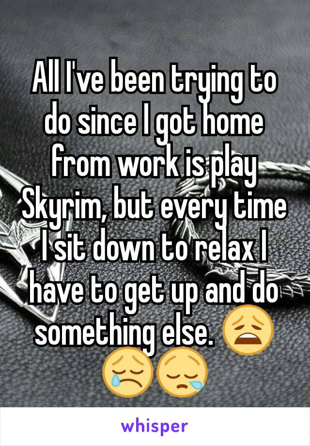 All I've been trying to do since I got home from work is play Skyrim, but every time I sit down to relax I have to get up and do something else. 😩😢😪